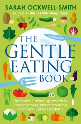 The Gentle Eating Book: The Easier, Calmer Approach to Feeding Your Child and Solving Common Eating Problems Cover Image