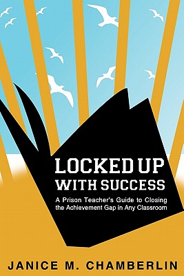 Locked Up With Success: A Prison Teacher's Guide to Closing the Achievement Gap in Any Classroom Cover Image