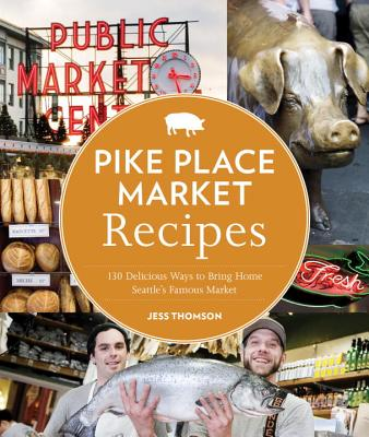 Pike Place Market Recipes: 130 Delicious Ways to Bring Home Seattle's Famous Market Cover Image