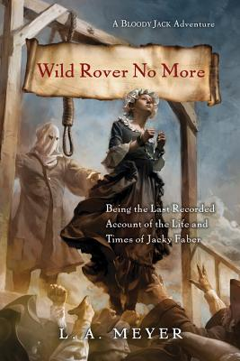 Wild Rover No More: Being the Last Recorded Account of the Life and Times of Jacky Faber (Bloody Jack Adventures) Cover Image