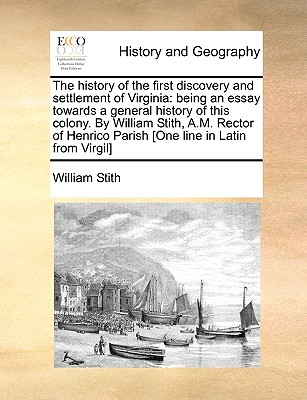 The History of the First Discovery and Settlement of Virginia: Being an Essay Towards a General History of This Colony. by William Stith, A.M. Rector Cover Image