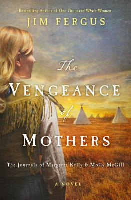 The Vengeance of Mothers: The Journals of Margaret Kelly & Molly McGill: A Novel (One Thousand White Women #2) Cover Image