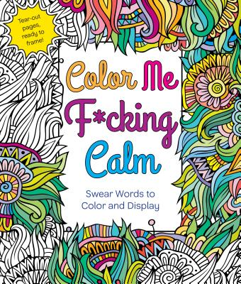 Color Me F*cking Calm: Swear Words to Color and Display Cover Image