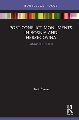 Post-Conflict Monuments in Bosnia and Herzegovina: Unfinished Histories (Routledge Focus on Art History and Visual Studies) Cover Image