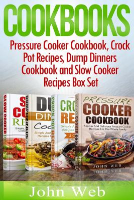 Cookbooks: Pressure Cooker Cookbook, Crock Pot Recipes, Dump Dinners Cookbook And Slow Cooker Recipes Box Set: 180+ Of The Most S Cover Image