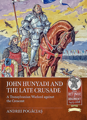 John Hunyadi and the Late Crusade: A Transylvanian Warlord Against the Crescent Cover Image