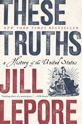 These Truths: A History of the United States Jill Lepore, Norton, $19.95,