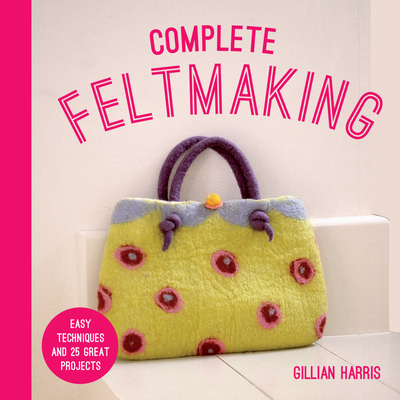 Complete Feltmaking: Easy Techniques and 25 Great Projects Cover Image