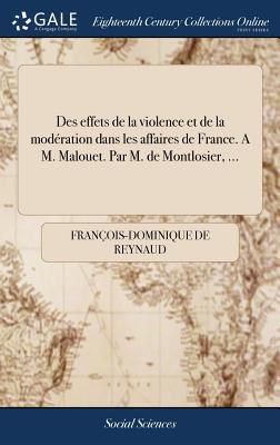 Des Effets de la Violence Et de la Modération Dans Les Affaires de France. a M. Malouet. Par M. de Montlosier, ... Cover Image