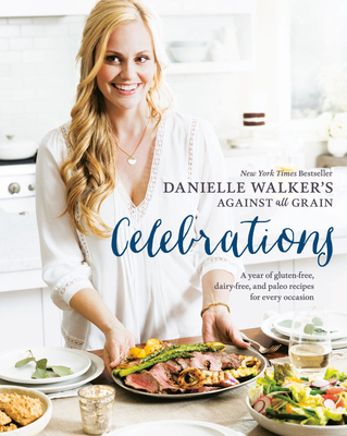 Danielle Walker's Against All Grain Celebrations: A Year of Gluten-Free, Dairy-Free, and Paleo Recipes for Every Occasion Cover Image