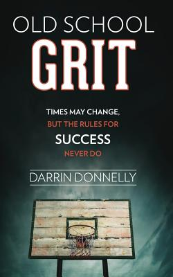 Old School Grit: Times May Change, But the Rules for Success Never Do Cover Image