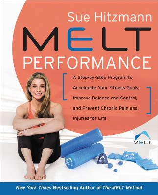 MELT Performance: A Step-by-Step Program to Accelerate Your Fitness Goals, Improve Balance and Control, and Prevent Chronic Pain and Injuries for Life Cover Image