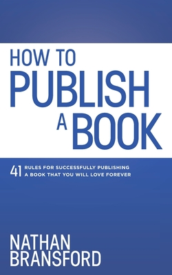 How to Publish a Book: 41 Rules for Successfully Publishing a Book That You Will Love Forever Cover Image