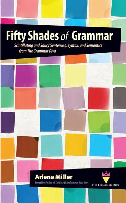 Fifty Shades of Grammar: Scintillating and Saucy Sentences, Syntax, and Semantics from the Grammar Diva Cover Image