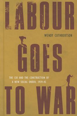 Labour Goes to War: The CIO and the Construction of a New Social Order, 1939-45 (Studies in Canadian Military History) Cover Image