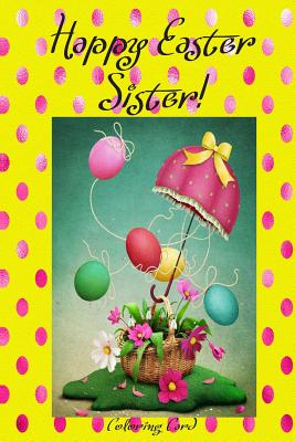 Happy Easter Sister! (Coloring Card): (Personalized Card) Inspirational Easter & Spring Messages, Wishes, & Greetings! Cover Image