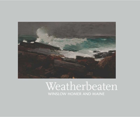 Weatherbeaten: Winslow Homer and Maine Cover Image