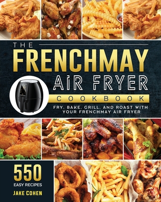 The FrenchMay Air Fryer Cookbook: 550 Easy Recipes to Fry, Bake, Grill, and Roast with Your FrenchMay Air Fryer Cover Image