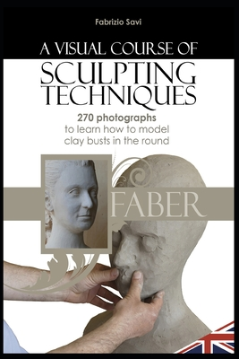 A visual Course of Sculpting techniques: 270 photographs to learn how to model clay busts in the round Cover Image