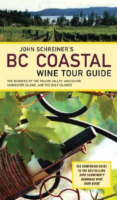 John Schreiner's BC Coastal Wine Tour: The Wineries of the Fraser Valley Vancouver, Vancouver Island, and the Gulf Islands Cover Image
