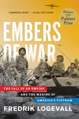 Embers of War: The Fall of an Empire and the Making of America's Vietnam (Hardcover) By Fredrik Logevall