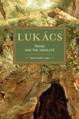 Lukàcs: Praxis and the Absolute (Historical Materialism) Cover Image