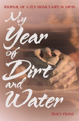 My Year of Dirt and Water: Journal of a Zen Monk's Wife in Japan Cover Image