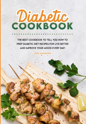 Diabetic Cookbook: The Best Cookbook to Tell You How to Prep Diabetic Diet Recipes for Live Better and Improve Your Mood Every Day! Cover Image