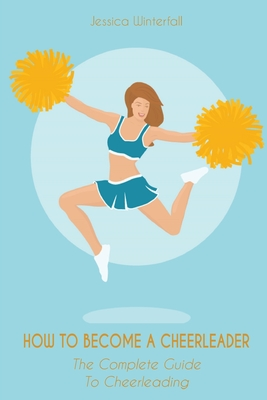How to Become a Cheerleader: The Complete Guide To Cheerleading Cover Image