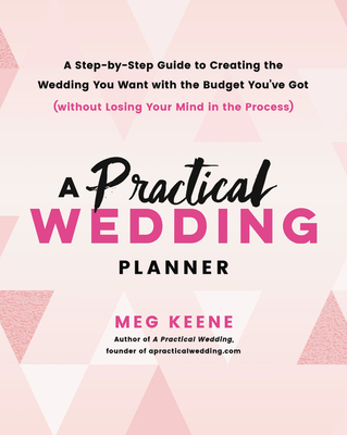 A Practical Wedding Planner: A Step-by-Step Guide to Creating the Wedding You Want with the Budget You've Got (without Losing Your Mind in the Process) Cover Image