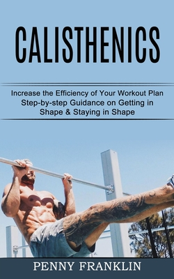 Calisthenics: Step-by-step Guidance on Getting in Shape & Staying in Shape (Increase the Efficiency of Your Workout Plan) Cover Image
