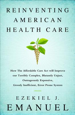 Reinventing American Health Care: How the Affordable Care Act will Improve our Terribly Complex, Blatantly Unjust, Outrageously Expensive, Grossly Inefficient, Error Prone System Cover Image