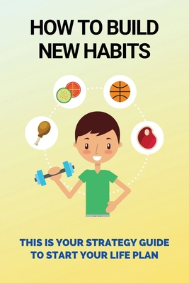 How To Build New Habits: This Is Your Strategy Guide To Start Your Life Plan: How To Implement Rock-Solid Habits That Stick Cover Image