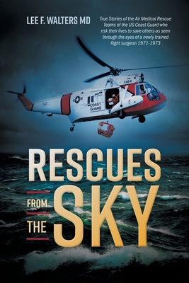 Rescues from the Sky: True Stories of the Air Medical Rescue Teams of the US Coast Guard who risk their lives to save others as seen through Cover Image
