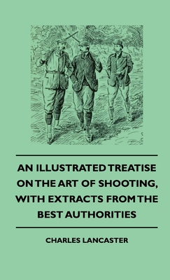 An Illustrated Treatise On The Art of Shooting, With Extracts From The Best Authorities Cover Image