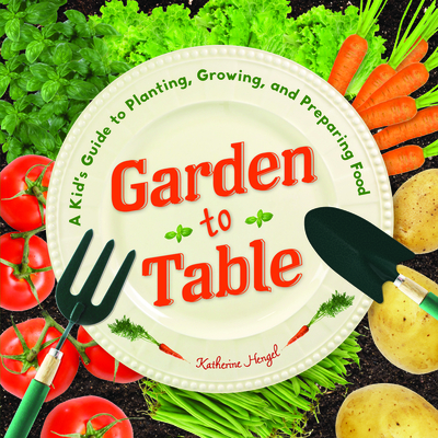 Garden to Table: A Kid's Guide to Planting, Growing, and Preparing Food Cover Image