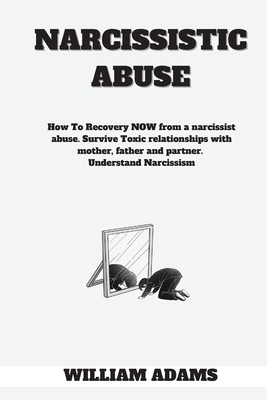 Narcissistic abuse: How To Recovery NOW from a narcissist abuse. Survive Toxic relationships with mother, father and partner. Understand N Cover Image