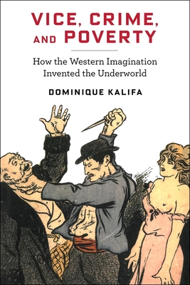 Vice, Crime, and Poverty: How the Western Imagination Invented the Underworld Cover Image