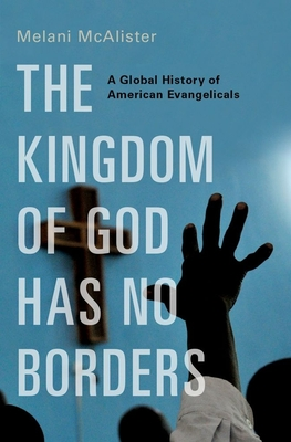 The Kingdom of God Has No Borders: A Global History of American Evangelicals Cover Image