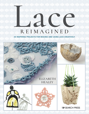Lace Reimagined: 30 Inspiring Projects for Making and Using Lace Creatively Cover Image