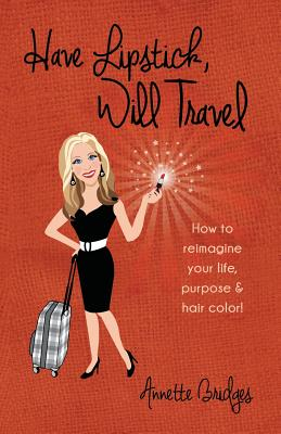 Have Lipstick, Will Travel: How to reimagine your life, purpose, & hair color! Cover Image