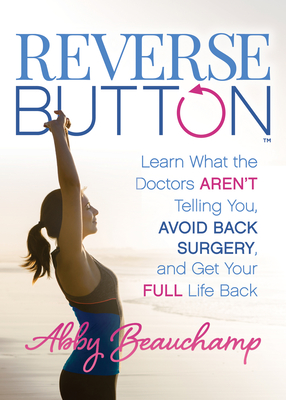 Reverse Button(tm): Learn What the Doctors Aren't Telling You, Avoid Back Surgery, and Get Your Full Life Back Cover Image
