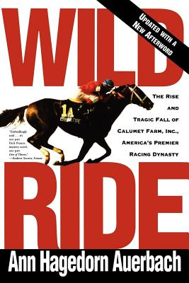 Wild Ride: The Rise and Tragic Fall of Calumet Farm, Inc., America's Premier Racing Dynasty Cover Image