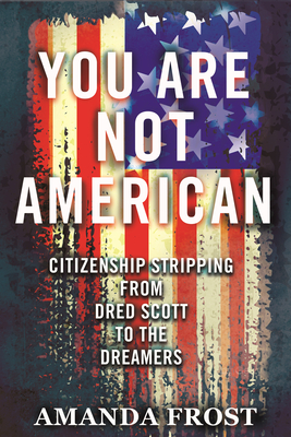 You Are Not American: Citizenship Stripping from Dred Scott to the Dreamers Cover Image