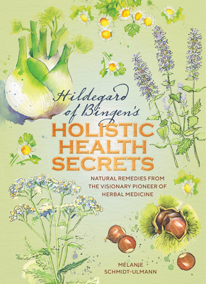 Hildegarde of Bingen's Holistic Health Secrets : Natural Remedies from the Visionary Pioneer of Herbal Medicine Cover Image