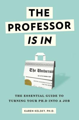 The Professor Is In: The Essential Guide To Turning Your Ph.D. Into a Job Cover Image