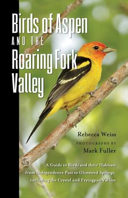 Birds of Aspen and the Roaring Fork Valley: A Guide to Birds and Their Habitats from Independence Pass to Glenwood Springs, Including the Crystal and Cover Image