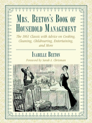 Mrs. Beeton's Book of Household Management: The 1861 Classic with Advice on Cooking, Cleaning, Childrearing, Entertaining, and More Cover Image