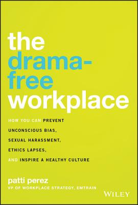 The Drama-Free Workplace: How You Can Prevent Unconscious Bias, Sexual Harassment, Ethics Lapses, and Inspire a Healthy Culture Cover Image