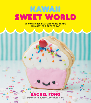 Kawaii Sweet World Cookbook: 75 Yummy Recipes for Baking That's (Almost) Too Cute to Eat Cover Image